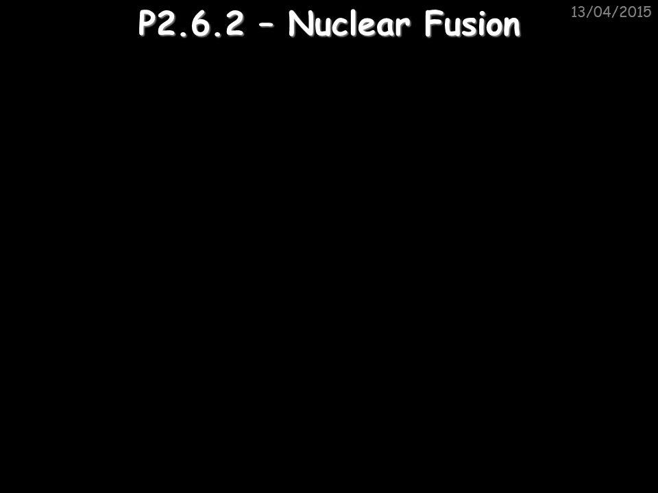 11/04/2017 11/04/2017 P2.6.2 – Nuclear Fusion