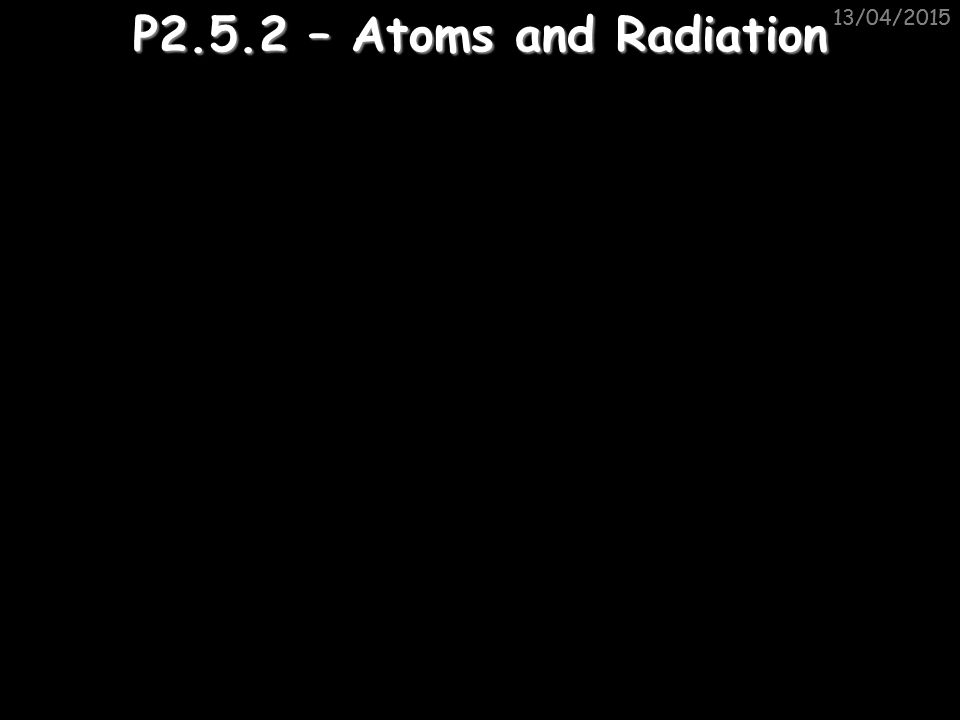 11/04/2017 11/04/2017 P2.5.2 – Atoms and Radiation