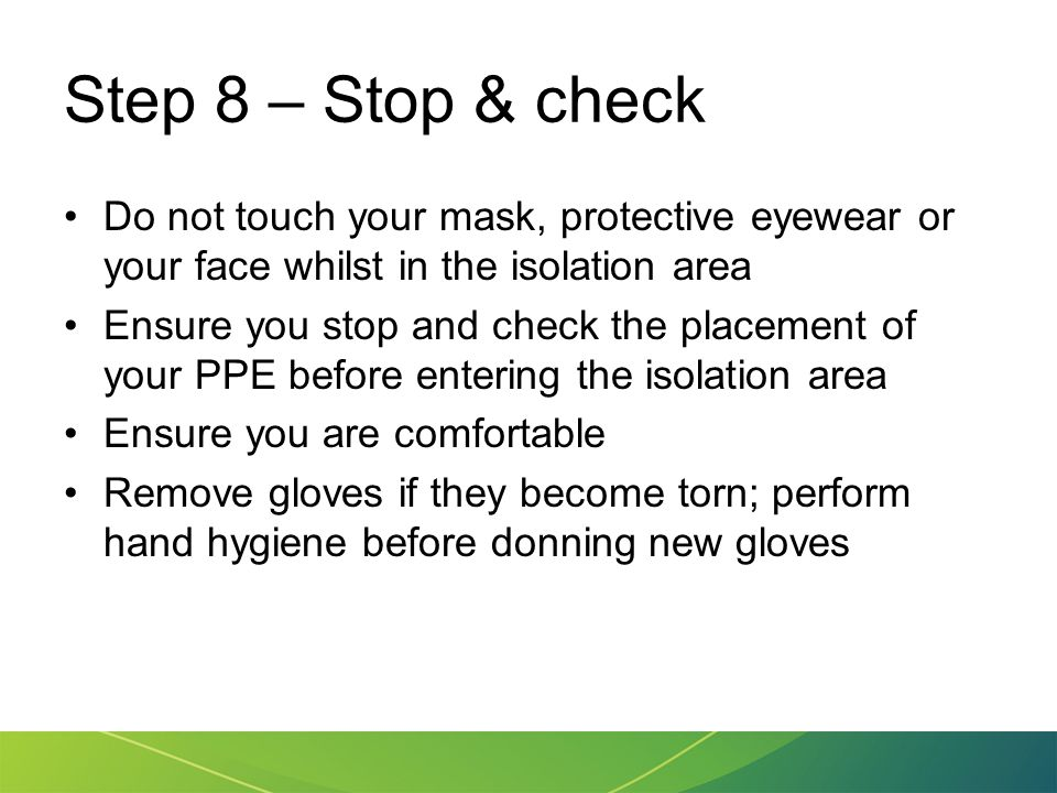 Step 8 – Stop & check Do not touch your mask, protective eyewear or your face whilst in the isolation area.