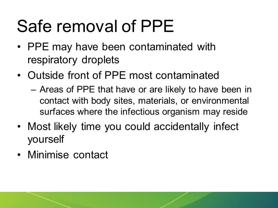 Safe removal of PPE PPE may have been contaminated with respiratory droplets. Outside front of PPE most contaminated.