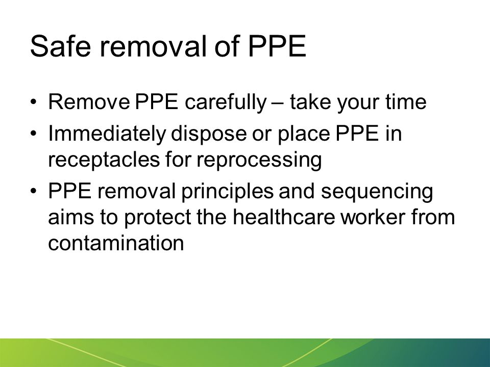 Safe removal of PPE Remove PPE carefully – take your time