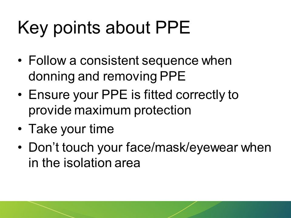 Key points about PPE Follow a consistent sequence when donning and removing PPE. Ensure your PPE is fitted correctly to provide maximum protection.