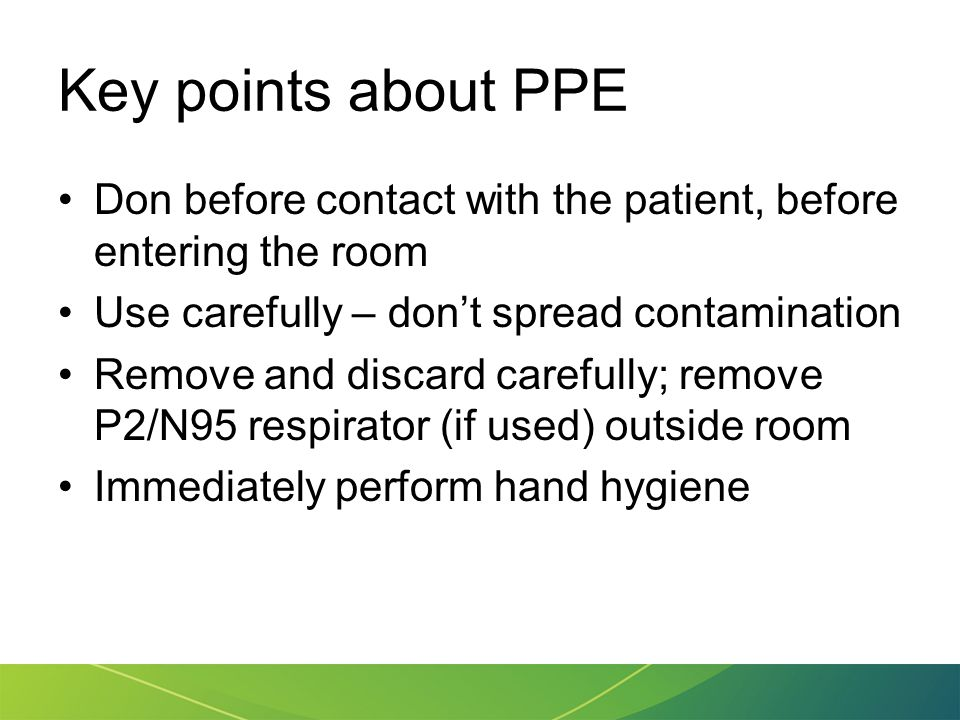 Key points about PPE Don before contact with the patient, before entering the room. Use carefully – don't spread contamination.