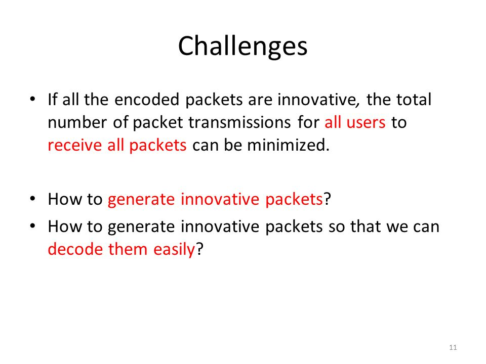 Challenges If all the encoded packets are innovative, the total number of packet transmissions for all users to receive all packets can be minimized.