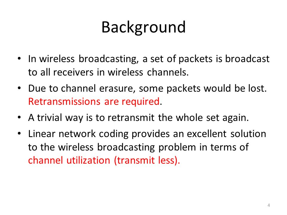 Background In wireless broadcasting, a set of packets is broadcast to all receivers in wireless channels.