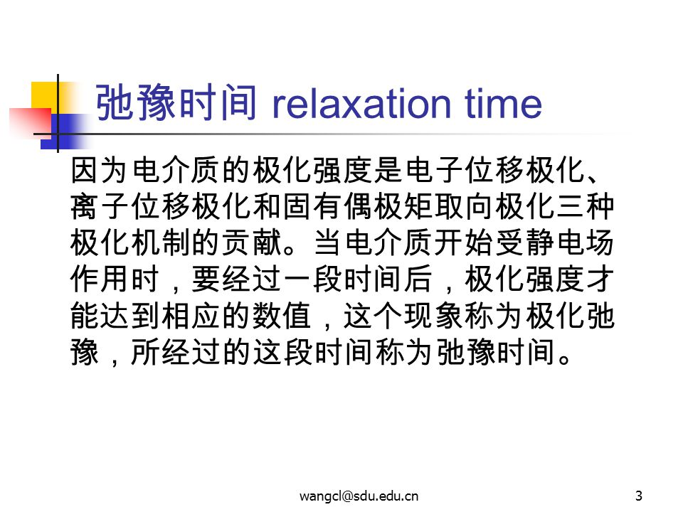 弛豫时间 relaxation time 因为电介质的极化强度是电子位移极化、离子位移极化和固有偶极矩取向极化三种极化机制的贡献。当电介质开始受静电场作用时,要经过一段时间后,极化强度才能达到相应的数值,这个现象称为极化弛豫,所经过的这段时间称为弛豫时间。