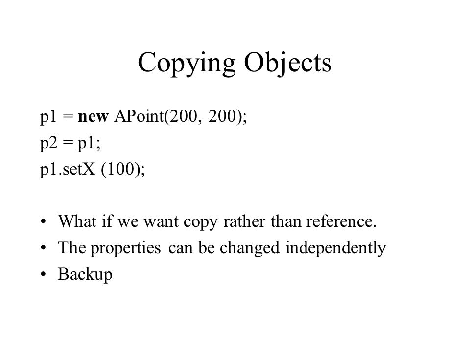 Copying Objects p1 = new APoint(200, 200); p2 = p1; p1.setX (100);