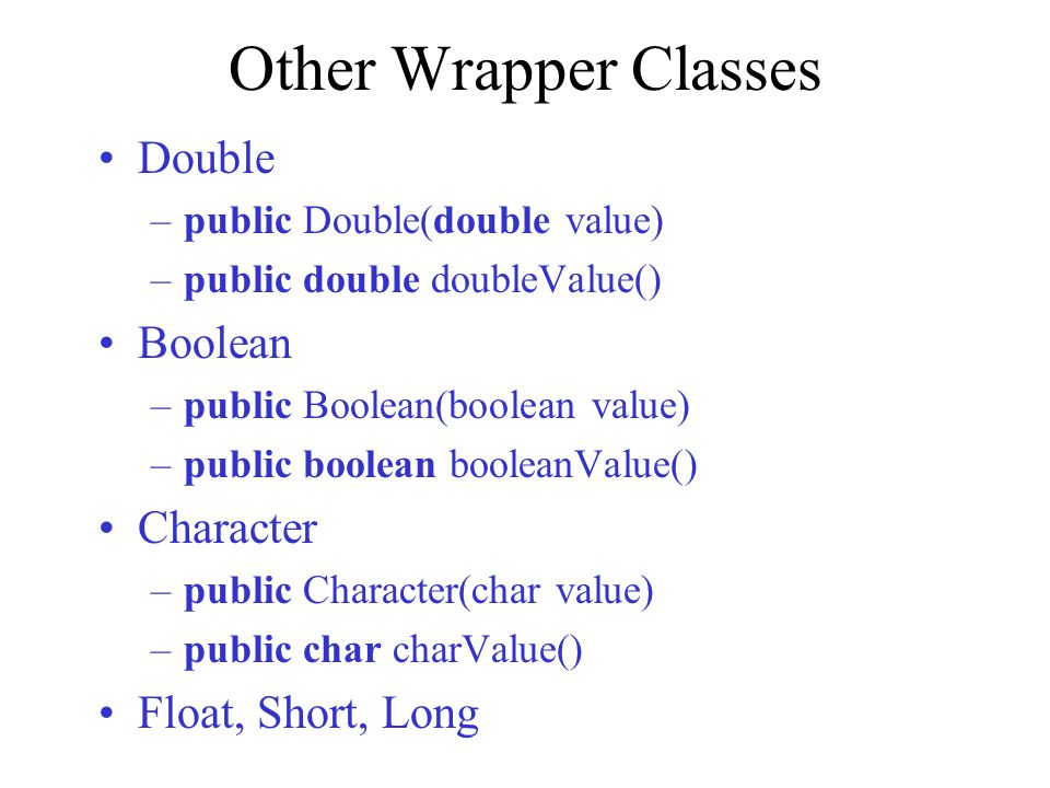 Other Wrapper Classes Double Boolean Character Float, Short, Long