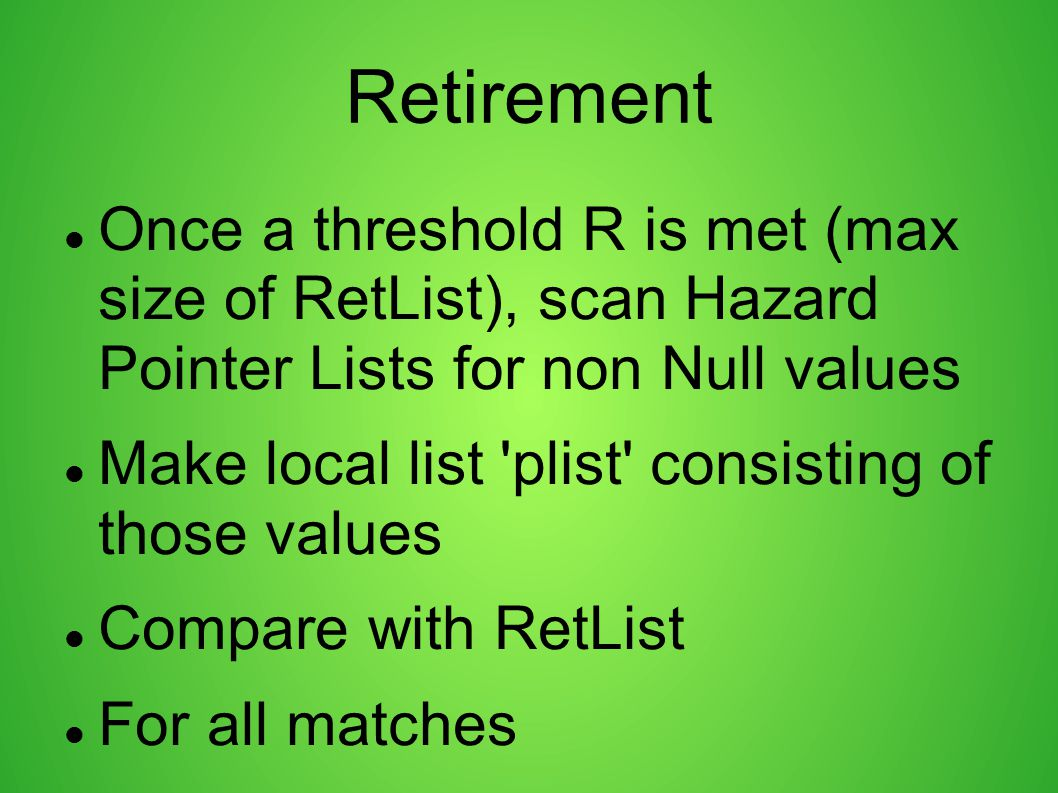 Retirement Once a threshold R is met (max size of RetList), scan Hazard Pointer Lists for non Null values.