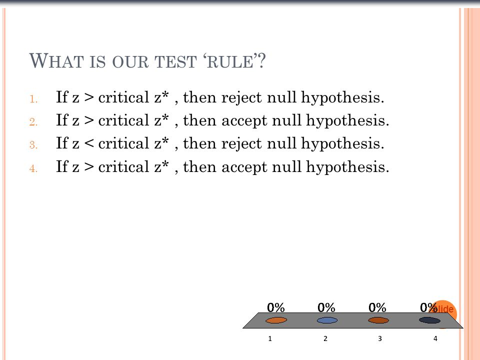 What is our test 'rule' If z > critical z* , then reject null hypothesis. If z > critical z* , then accept null hypothesis.