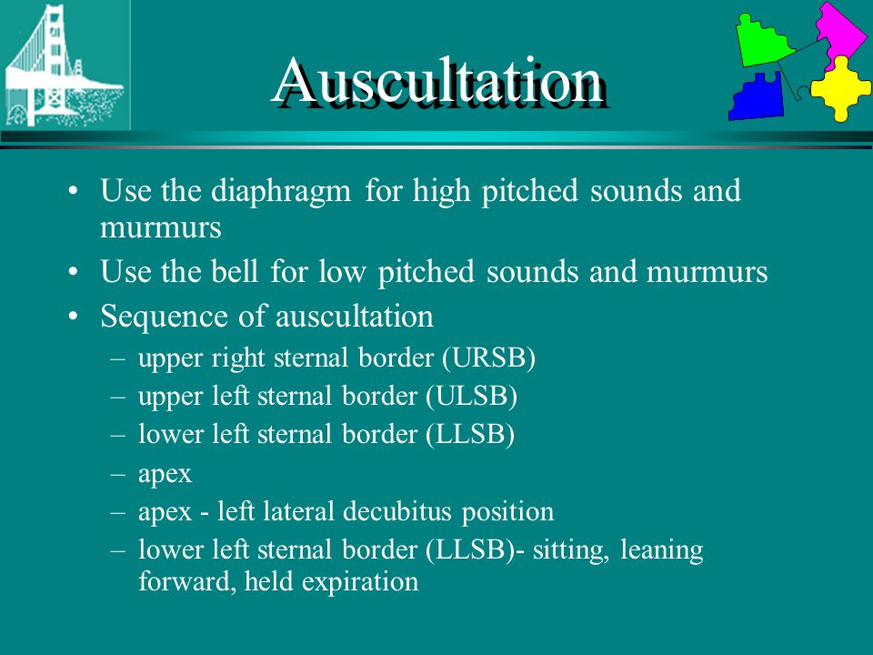 Auscultation Use the diaphragm for high pitched sounds and murmurs