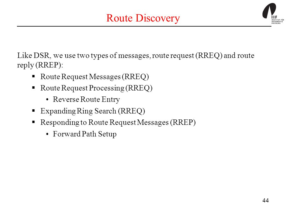 Route Discovery Like DSR, we use two types of messages, route request (RREQ) and route reply (RREP):