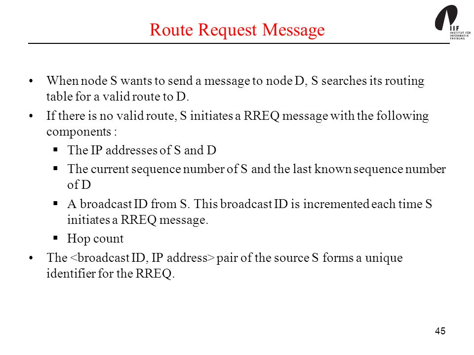Route Request Message When node S wants to send a message to node D, S searches its routing table for a valid route to D.