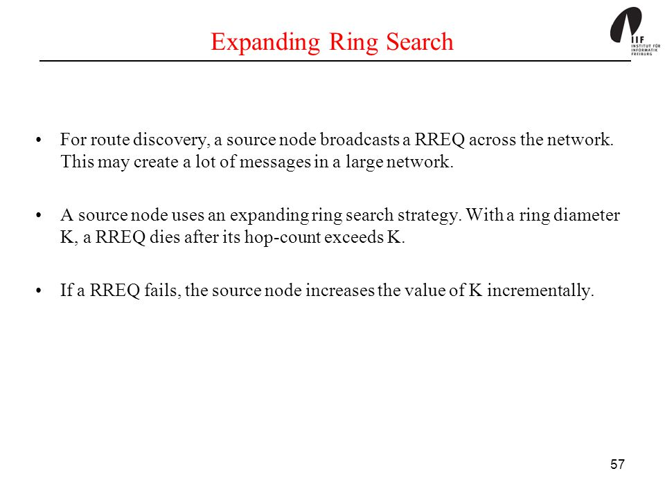 Expanding Ring Search For route discovery, a source node broadcasts a RREQ across the network. This may create a lot of messages in a large network.