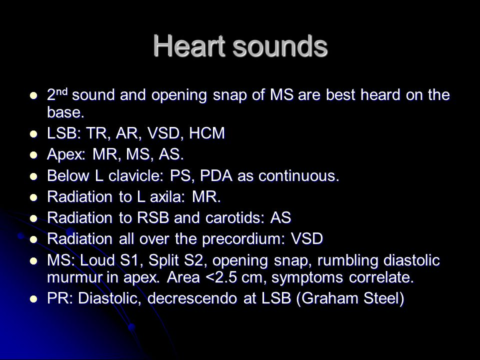 Heart sounds 2nd sound and opening snap of MS are best heard on the base. LSB: TR, AR, VSD, HCM. Apex: MR, MS, AS.