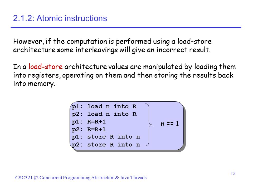 2.1.2: Atomic instructions However, if the computation is performed using a load-store architecture some interleavings will give an incorrect result.