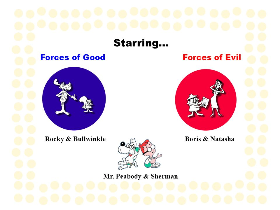 Starring… Forces of Good Forces of Evil Rocky & Bullwinkle