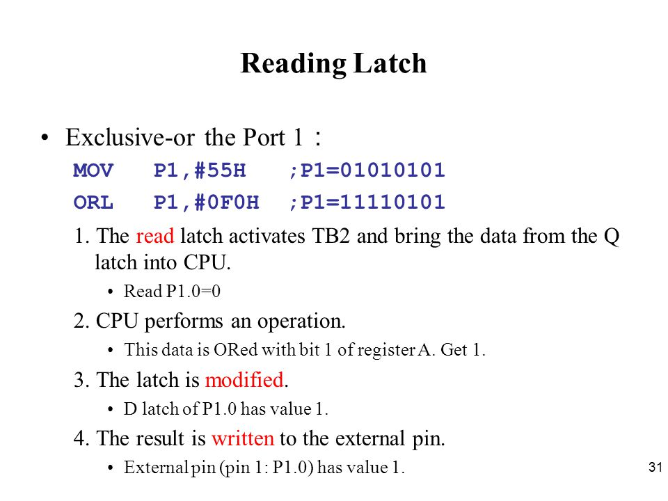 Reading Latch Exclusive-or the Port 1: MOV P1,#55H ;P1=01010101