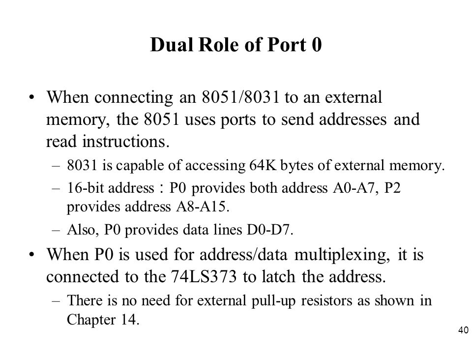 Dual Role of Port 0 When connecting an 8051/8031 to an external memory, the 8051 uses ports to send addresses and read instructions.