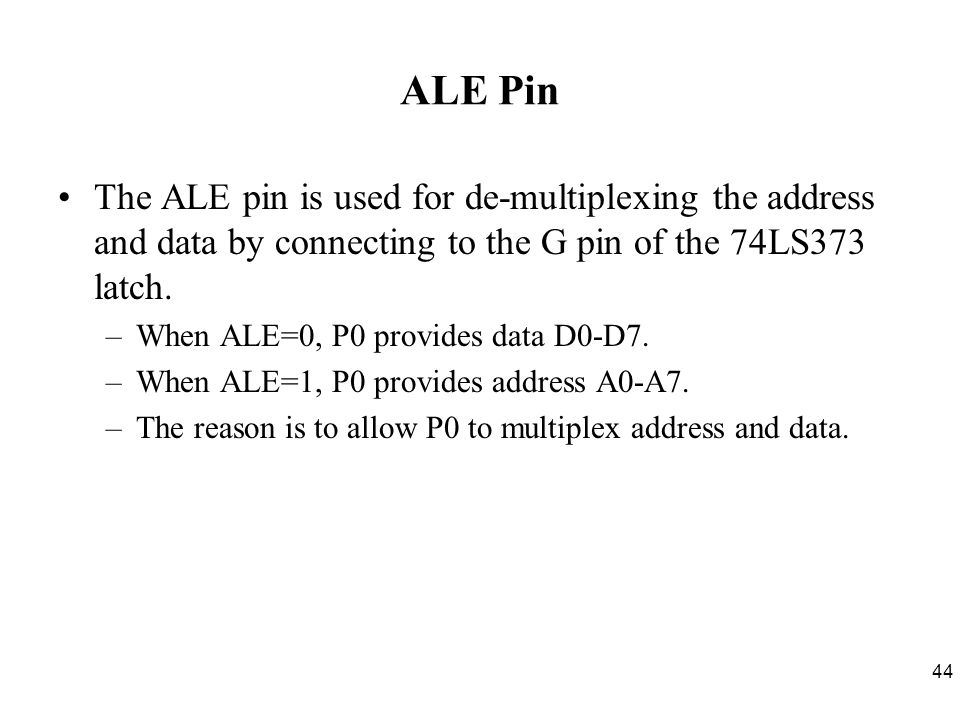 ALE Pin The ALE pin is used for de-multiplexing the address and data by connecting to the G pin of the 74LS373 latch.