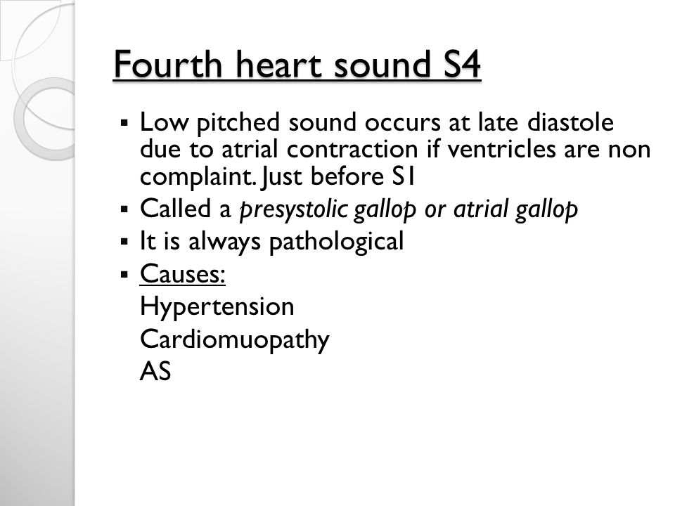 Fourth heart sound S4 Low pitched sound occurs at late diastole due to atrial contraction if ventricles are non complaint. Just before S1.