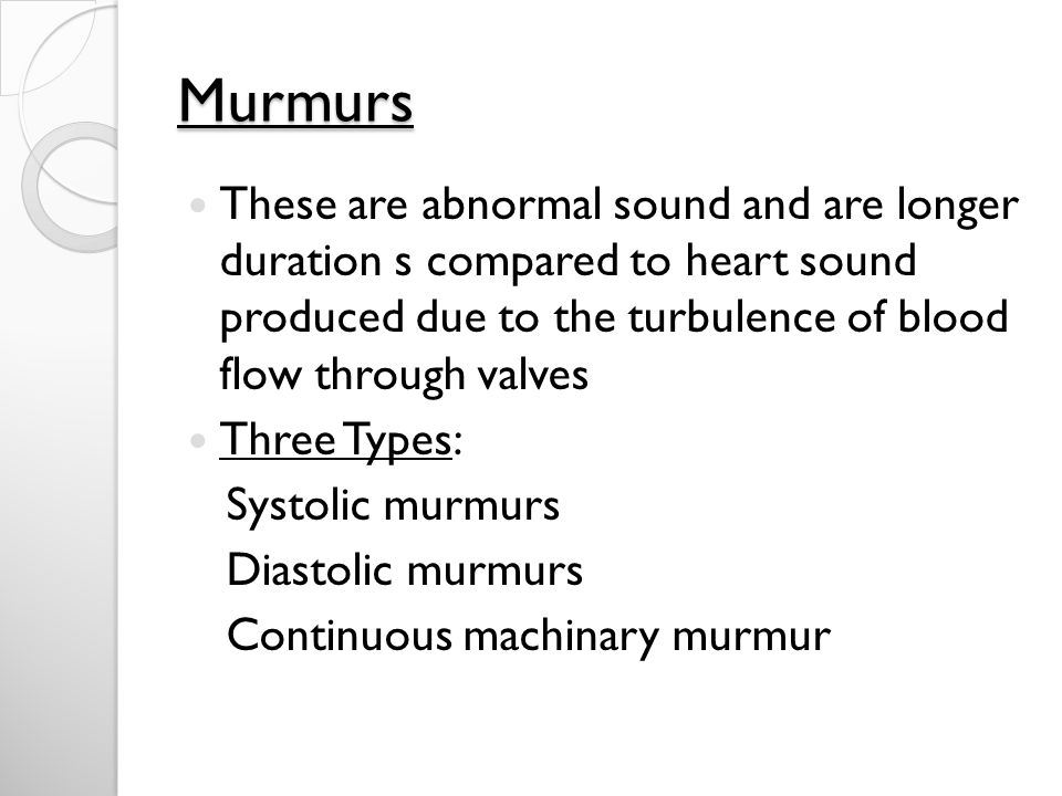Murmurs These are abnormal sound and are longer duration s compared to heart sound produced due to the turbulence of blood flow through valves.
