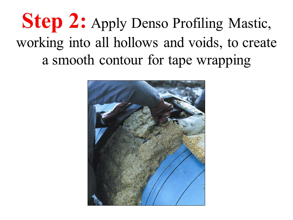 Step 2: Apply Denso Profiling Mastic, working into all hollows and voids, to create a smooth contour for tape wrapping