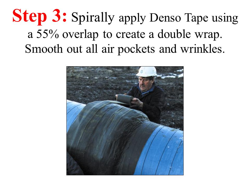 Step 3: Spirally apply Denso Tape using a 55% overlap to create a double wrap.