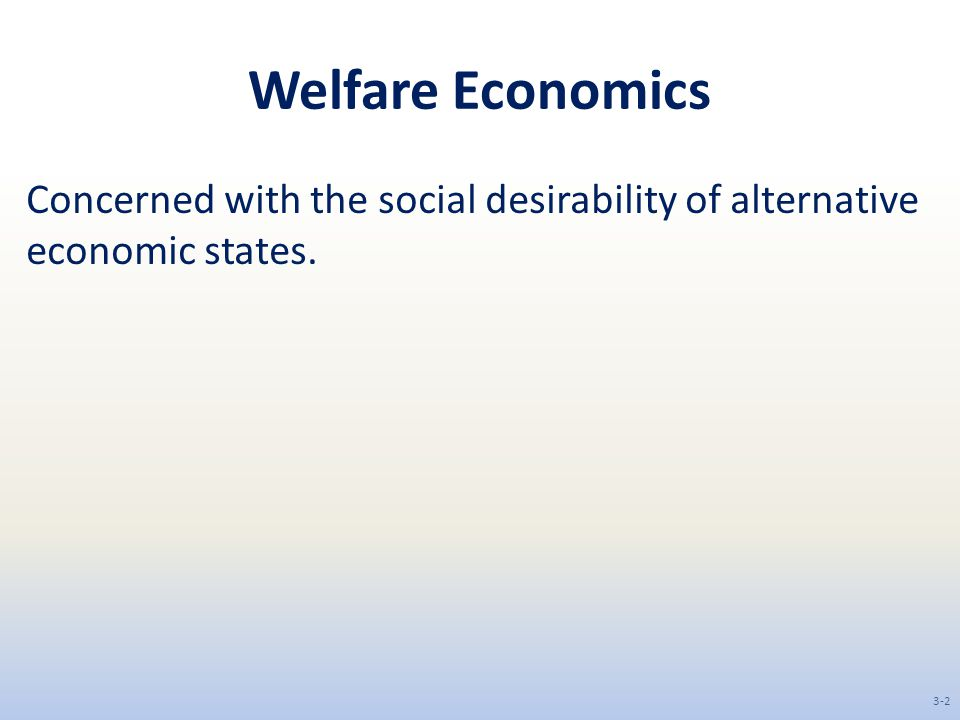 Welfare Economics Concerned with the social desirability of alternative economic states.