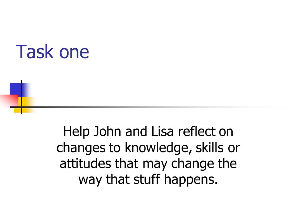 Task one Help John and Lisa reflect on changes to knowledge, skills or attitudes that may change the way that stuff happens.