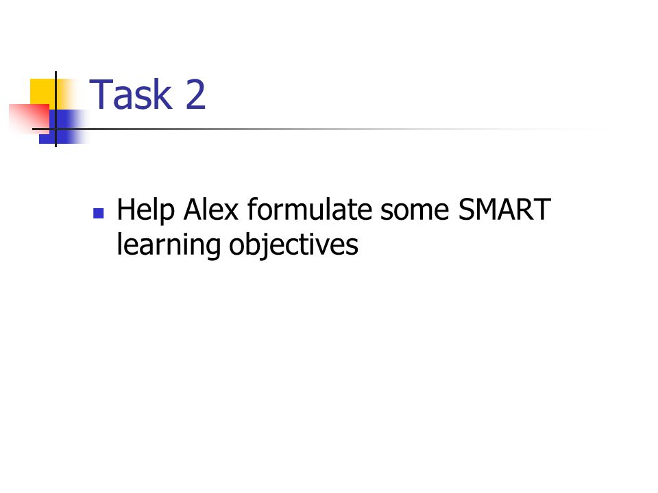 Task 2 Help Alex formulate some SMART learning objectives