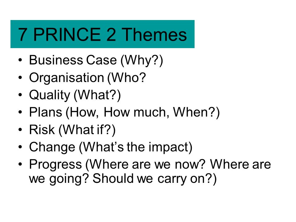 7 PRINCE 2 Themes Business Case (Why ) Organisation (Who