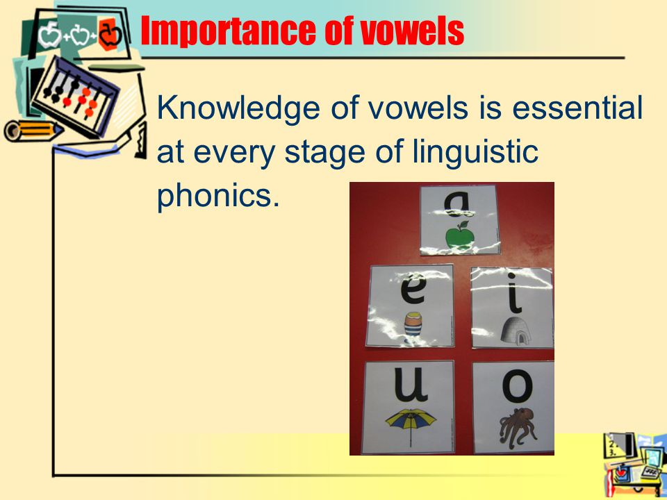 Importance of vowels Knowledge of vowels is essential at every stage of linguistic phonics.