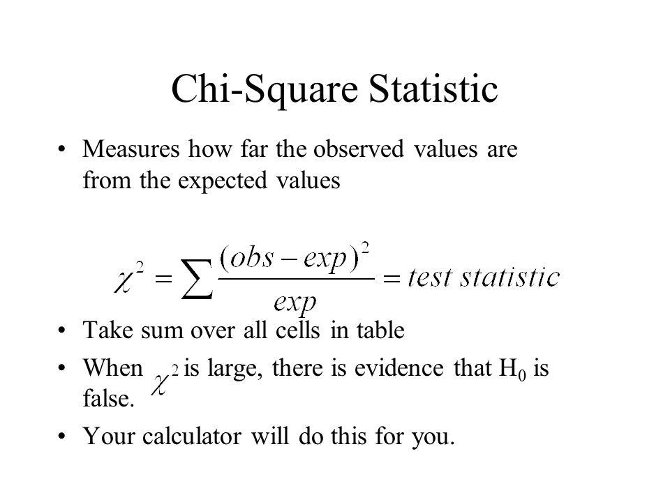 Chi-Square Statistic Measures how far the observed values are from the expected values. Take sum over all cells in table.