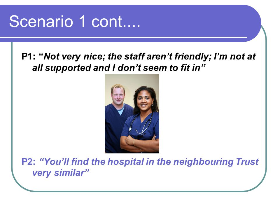 Scenario 1 cont.... P1: Not very nice; the staff aren't friendly; I'm not at all supported and I don't seem to fit in