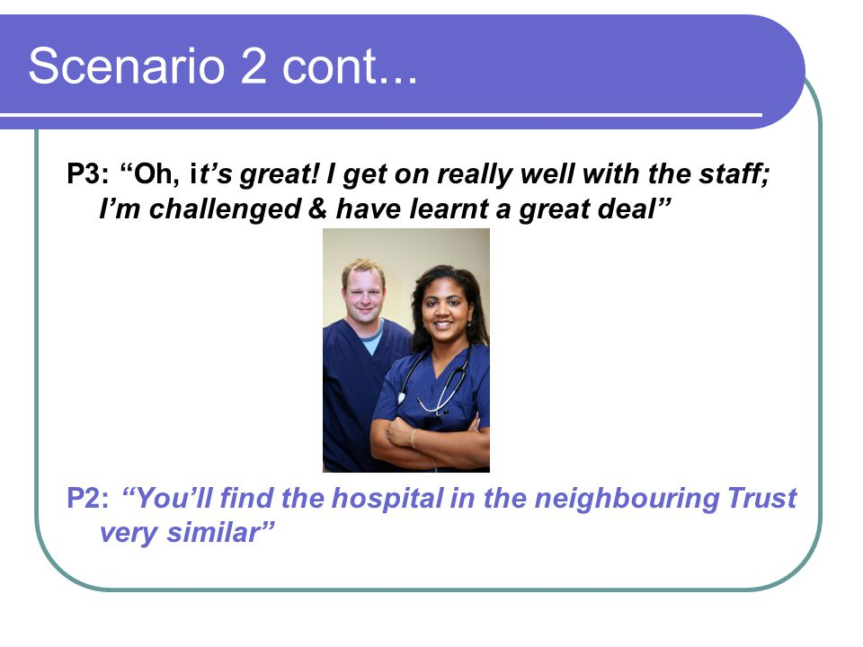 Scenario 2 cont... P3: Oh, it's great! I get on really well with the staff; I'm challenged & have learnt a great deal
