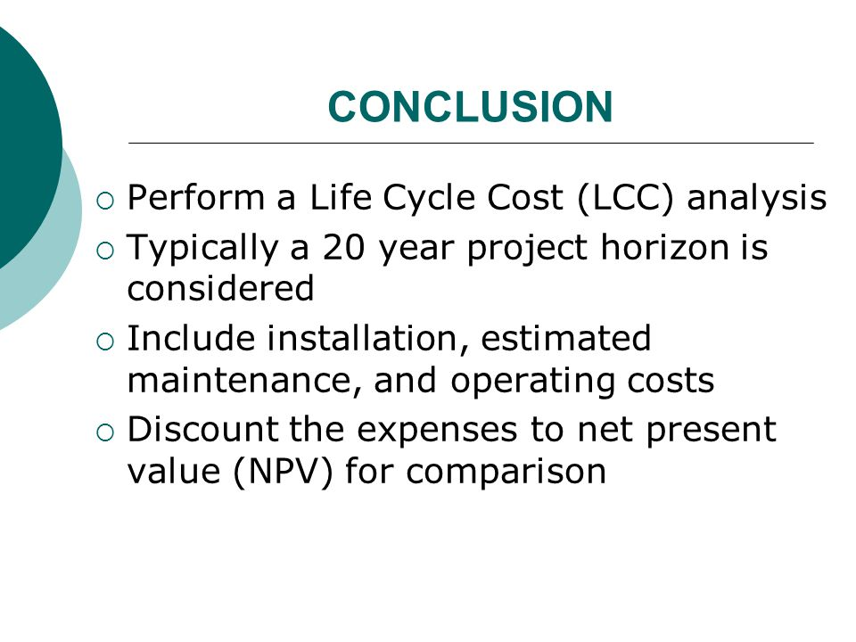 CONCLUSION Perform a Life Cycle Cost (LCC) analysis