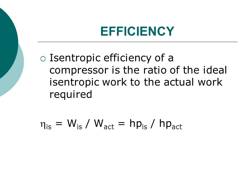 EFFICIENCY Isentropic efficiency of a compressor is the ratio of the ideal isentropic work to the actual work required.