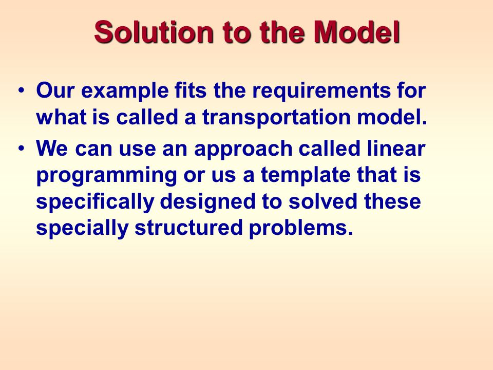 Solution to the Model Our example fits the requirements for what is called a transportation model.