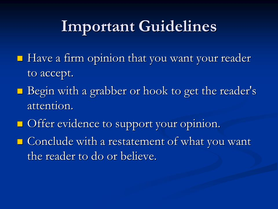Important Guidelines Have a firm opinion that you want your reader to accept. Begin with a grabber or hook to get the reader s attention.