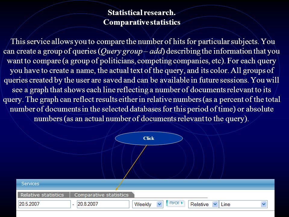 Statistical research. Comparative statistics This service allows you to compare the number of hits for particular subjects. You can create a group of queries (Query group – add) describing the information that you want to compare (a group of politicians, competing companies, etc). For each query you have to create a name, the actual text of the query, and its color. All groups of queries created by the user are saved and can be available in future sessions. You will see a graph that shows each line reflecting a number of documents relevant to its query. The graph can reflect results either in relative numbers (as a percent of the total number of documents in the selected databases for this period of time) or absolute numbers (as an actual number of documents relevant to the query).