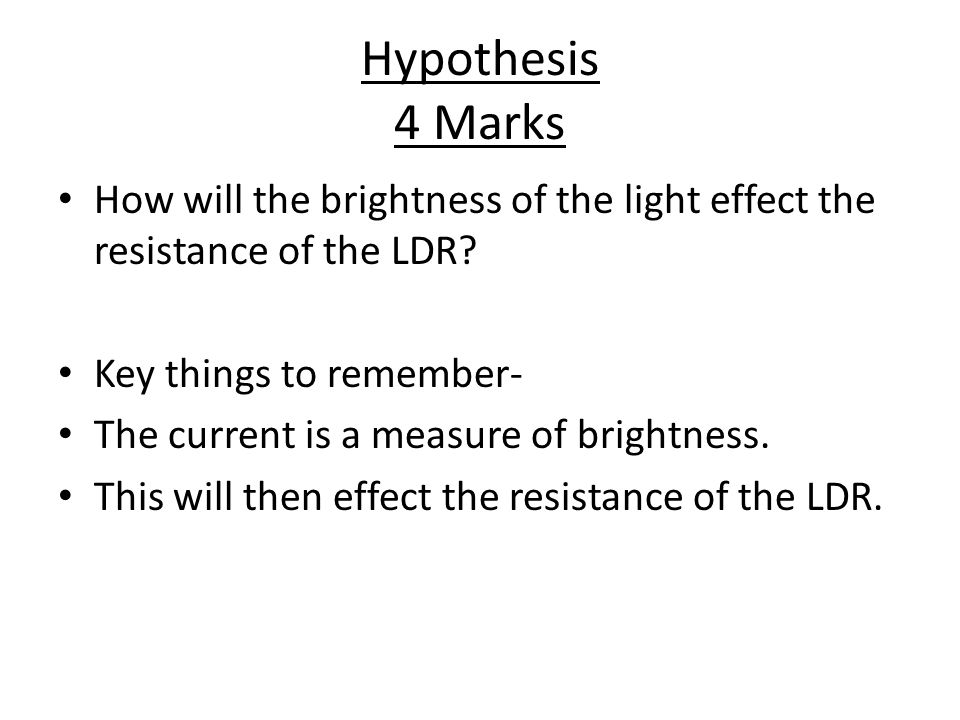 Hypothesis 4 Marks How will the brightness of the light effect the resistance of the LDR Key things to remember-
