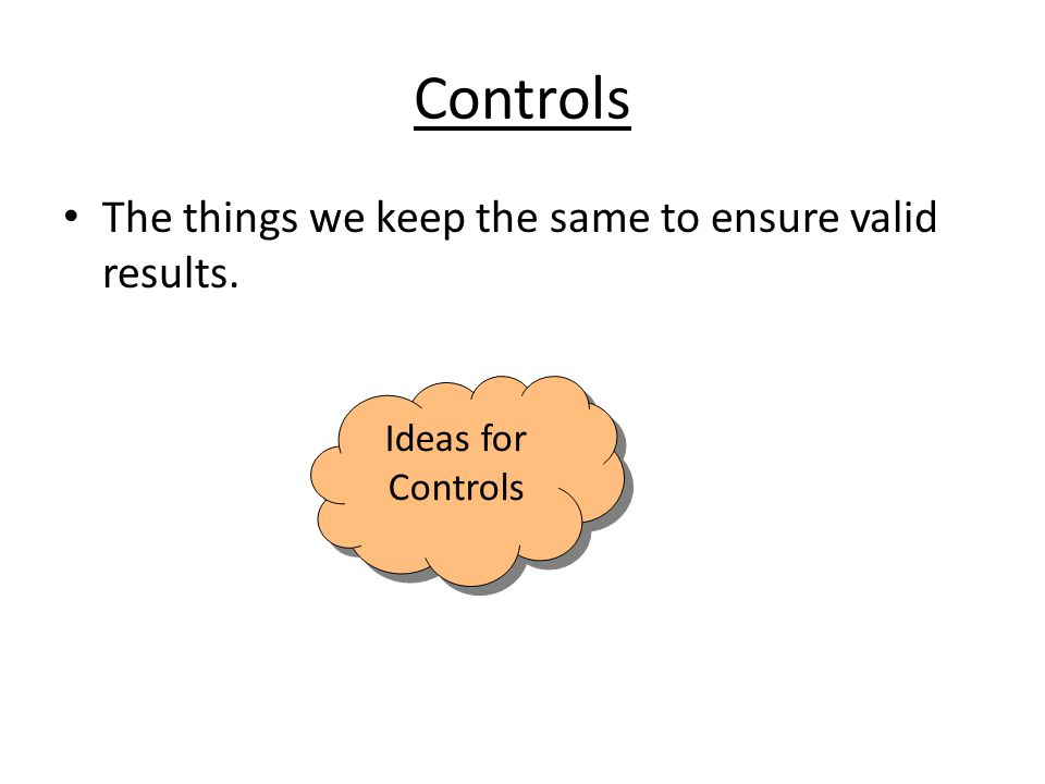 Controls The things we keep the same to ensure valid results.