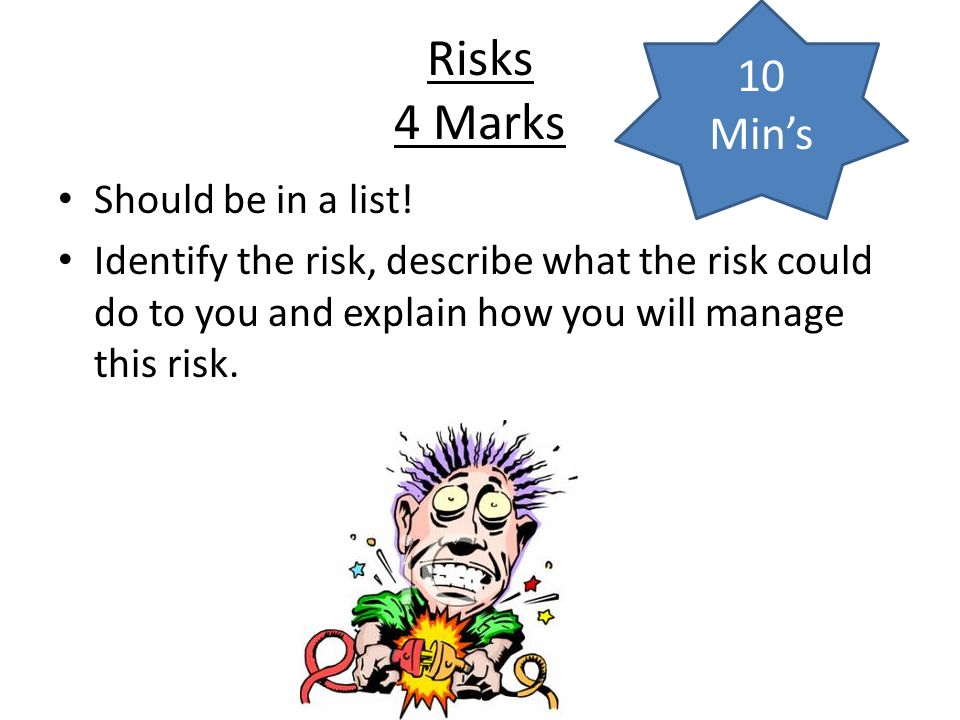 Risks 4 Marks 10 Min's Should be in a list!