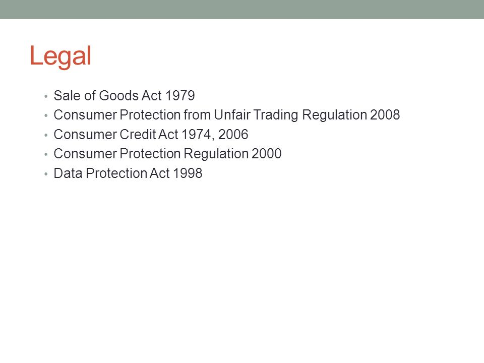 Legal Sale of Goods Act 1979. Consumer Protection from Unfair Trading Regulation 2008. Consumer Credit Act 1974, 2006.