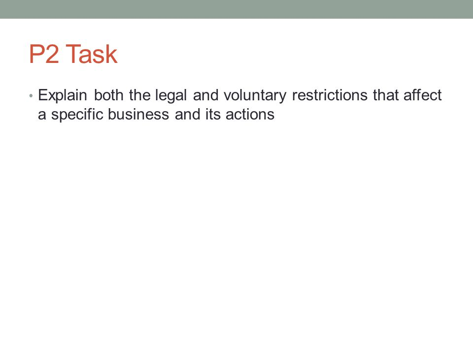 P2 Task Explain both the legal and voluntary restrictions that affect a specific business and its actions.