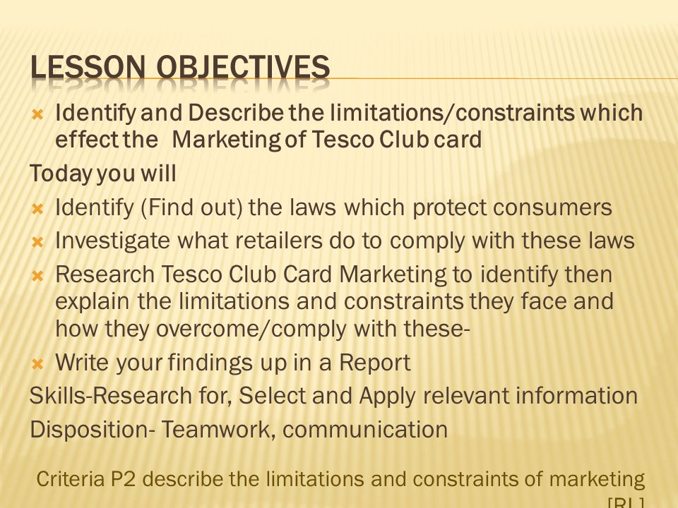 Lesson Objectives Identify and Describe the limitations/constraints which effect the Marketing of Tesco Club card.