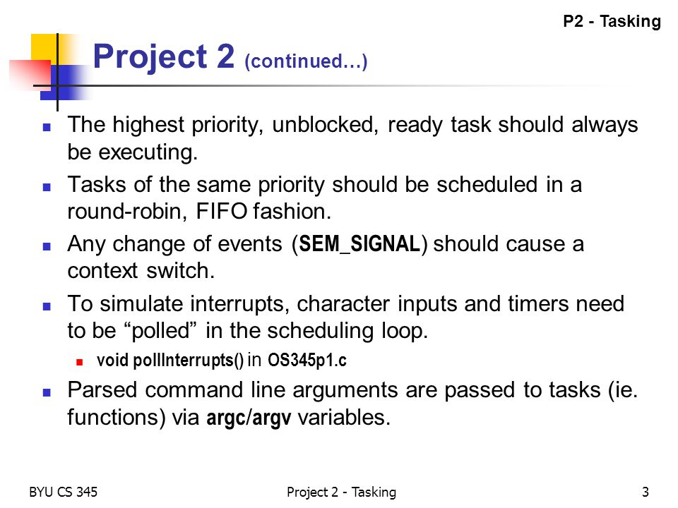 P2 - Tasking Project 2 (continued…) The highest priority, unblocked, ready task should always be executing.