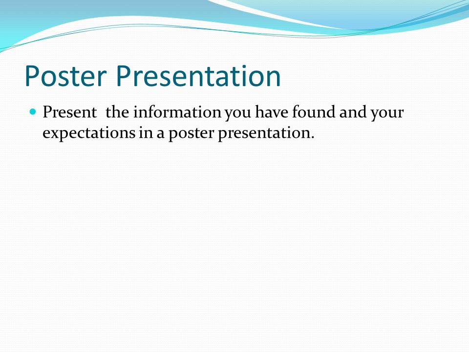 Poster Presentation Present the information you have found and your expectations in a poster presentation.