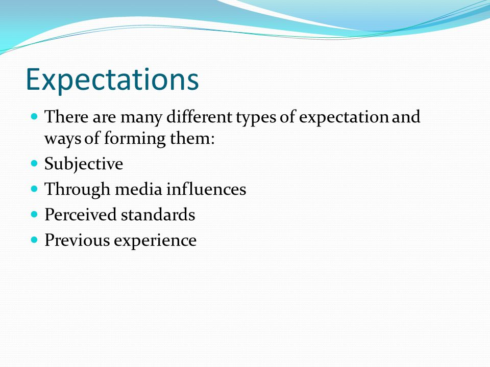 Expectations There are many different types of expectation and ways of forming them: Subjective. Through media influences.